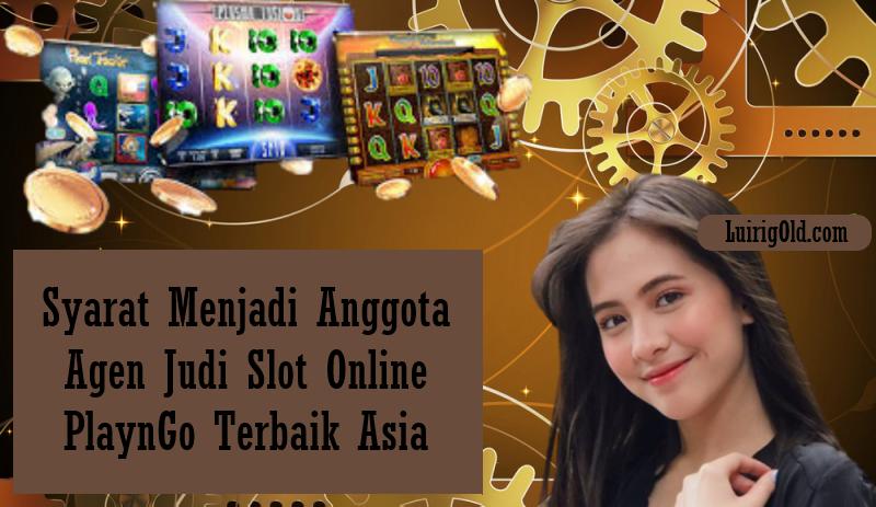 Syarat Menjadi Anggota Agen Judi Slot Online PlaynGo Terbaik Asia